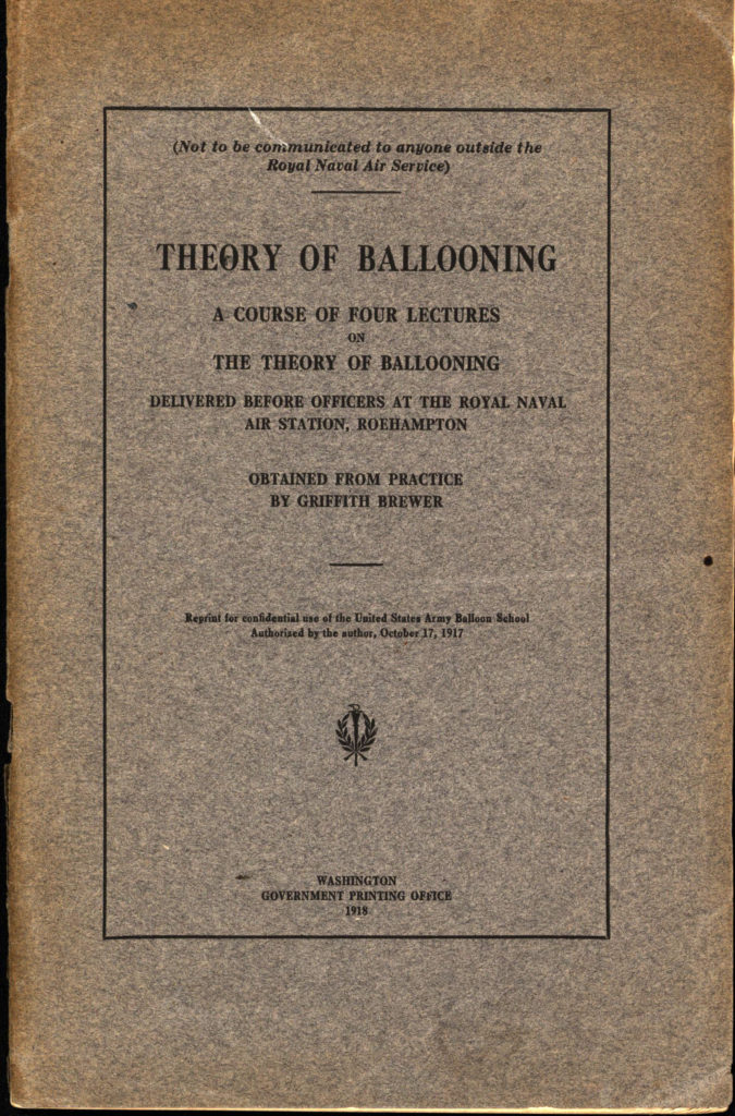 """Theory of ballooning. A course of four lectures on the theory of ballooning delivered before officers at the Royal naval air station, Roehampton. Obtained from practice."" by Griffith Brewer. A 3rd edition reprint for confidential use of the United States Army balloon school published by the Government Printing Office in 1918."